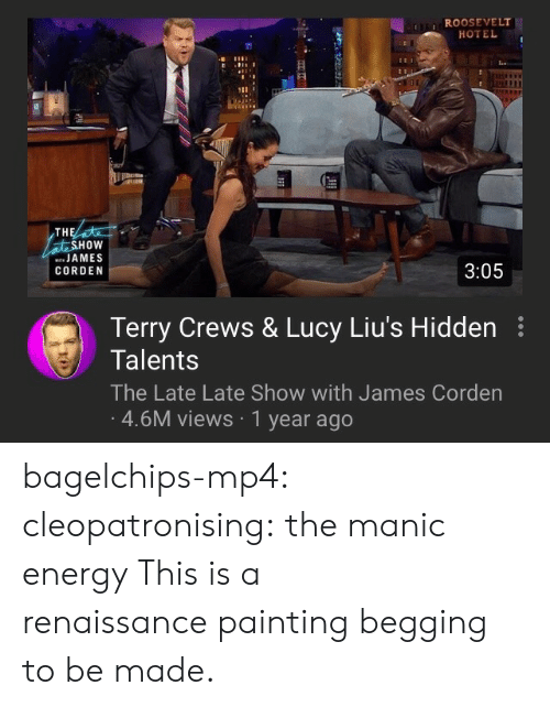 Renaissance Painting: ROOSEVELT  HOTEL  TH  HOW  JAMES  CORDEN  3:05  Terry Crews & Lucy Liu's Hidden  Talents  The Late Late Show with James Corden  4.6M views 1 year ago bagelchips-mp4:  cleopatronising: the manic energy This is a renaissancepainting begging to be made.