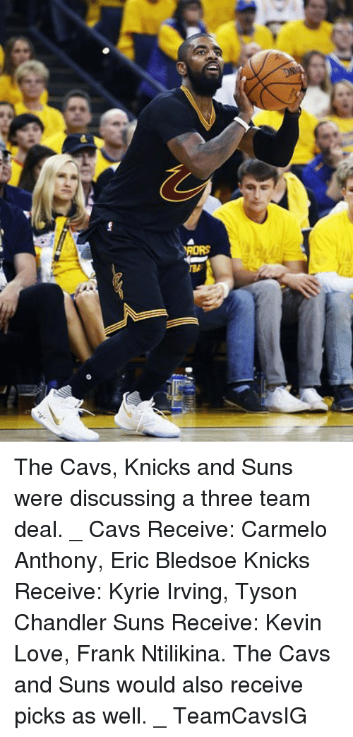 Carmelo Anthony, Cavs, and Kevin Love: RORS The Cavs, Knicks and Suns were discussing a three team deal. _ Cavs Receive: Carmelo Anthony, Eric Bledsoe Knicks Receive: Kyrie Irving, Tyson Chandler Suns Receive: Kevin Love, Frank Ntilikina. The Cavs and Suns would also receive picks as well. _ TeamCavsIG