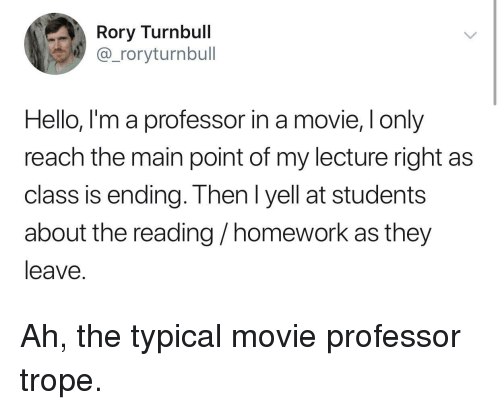 Hello, Movie, and Homework: Rory Turnbull  @_roryturnbull  Hello, I'm a professor in a movie, I only  reach the main point of my lecture right as  class is ending. Then I yell at students  about the reading/homework as they  leave. Ah, the typical movie professor trope.