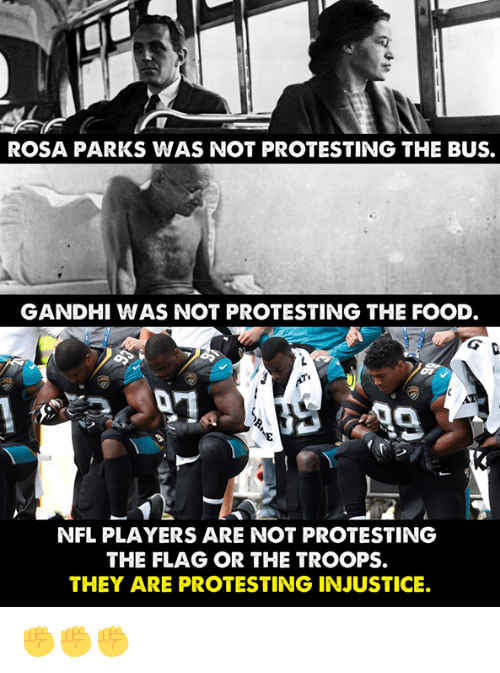 Rosa Parks: ROSA PARKS WAS NOT PROTESTING THE BUS.  GANDHI WAS NOT PROTESTING THE FOOD  NFL PLAYERS ARE NOT PROTESTING  THE FLAG OR THE TROOPS.  THEY ARE PROTESTING INJUSTICE. ✊✊✊