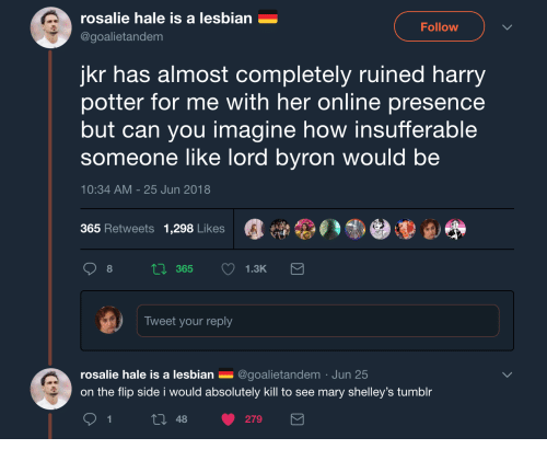 Insufferable: rosalie hale is a lesbian  @goalietandem  Follow  jkr has almost completely ruined harry  potter for me with her online presence  but can you imagine how insufferable  someone like lord byron would be  10:34 AM -25 Jun 2018  365 Retweets 1,298 Likes  Tweet your reply  rosalie hale is a lesbian _ @goalietandem Jun 25  on the flip side i would absolutely kill to see mary shelley's tumblr  t0 48 279
