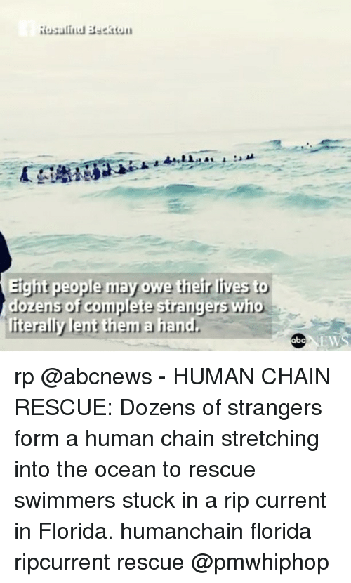 Memes, Florida, and Ocean: Rosalind Beckton  Eight people may owe their lives to  dozens of complete strangers who  iterally lent them a hand  EW rp @abcnews - HUMAN CHAIN RESCUE: Dozens of strangers form a human chain stretching into the ocean to rescue swimmers stuck in a rip current in Florida. humanchain florida ripcurrent rescue @pmwhiphop