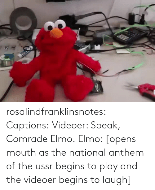 National Anthem: rosalindfranklinsnotes: Captions: Videoer: Speak, Comrade Elmo. Elmo: [opens mouth as the national anthem of the ussr begins to play and the videoer begins to laugh]