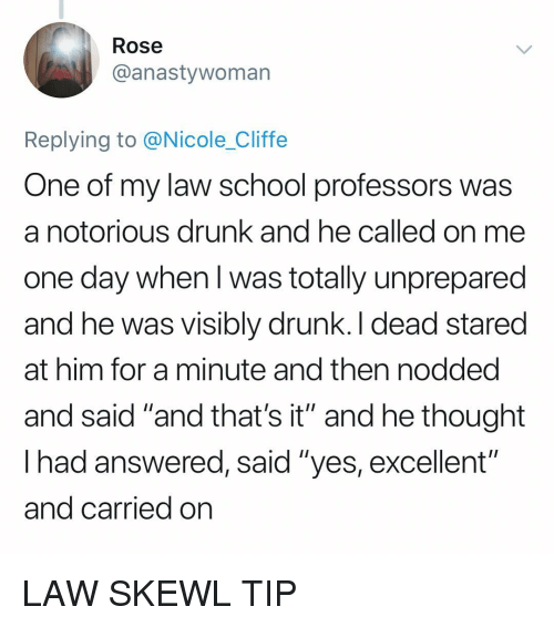 "notorious: Rose  @anastywoman  Replying to @Nicole_Cliffe  One of my law school professors was  a notorious drunk and he called on me  one day when l was totally unprepared  and he was visibly drunk. I dead stared  at him for a minute and then nodded  and said ""and that's it"" and he thought  lhad answered, said ""yes, excellent  and carried on  oiti LAW SKEWL TIP"