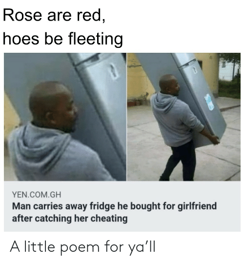 Catching: Rose are red,  hoes be fleeting  YEN.COM.GH  Man carries away fridge he bought for girlfriend  after catching her cheating A little poem for ya'll