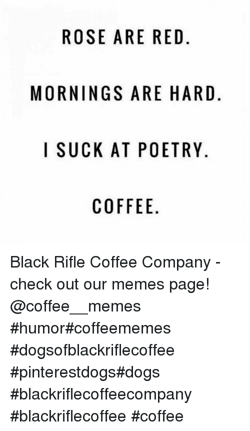 Rose Are Red: ROSE ARE RED.  MORNINGS ARE HARD  I SUCKAT POETRY  COFFEE Black Rifle Coffee Company - check out our memes page!   @coffee__memes    #humor#coffeememes #dogsofblackriflecoffee #pinterestdogs#dogs  #blackriflecoffeecompany #blackriflecoffee #coffee