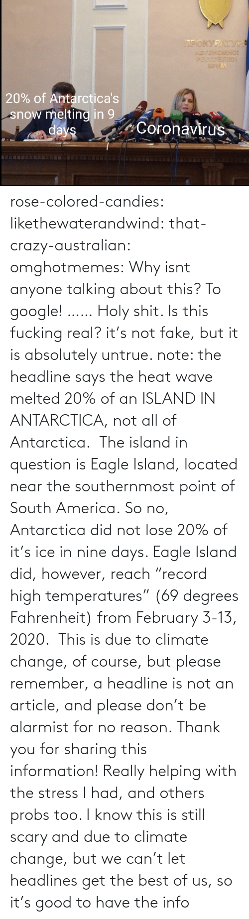 "Let: rose-colored-candies: likethewaterandwind:   that-crazy-australian:  omghotmemes:  Why isnt anyone talking about this?   To google!  ……   Holy shit. Is this fucking real?   it's not fake, but it is absolutely untrue. note: the headline says the heat wave melted 20% of an ISLAND IN ANTARCTICA, not all of Antarctica.  The island in question is Eagle Island, located near the southernmost point of South America. So no, Antarctica did not lose 20% of it's ice in nine days. Eagle Island did, however, reach ""record high temperatures"" (69 degrees Fahrenheit) from February 3-13, 2020.  This is due to climate change, of course, but please remember, a headline is not an article, and please don't be alarmist for no reason.    Thank you for sharing this information! Really helping with the stress I had, and others probs too. I know this is still scary and due to climate change, but we can't let headlines get the best of us, so it's good to have the info"