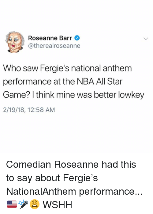 All Star, Memes, and Nba: Roseanne Barr  atherealroseanne  Who saw Fergie's national anthem  performance at the NBA All Star  Game? I think mine was better lowkey  2/19/18, 12:58 AM Comedian Roseanne had this to say about Fergie's NationalAnthem performance...🇺🇸🎤😩 WSHH