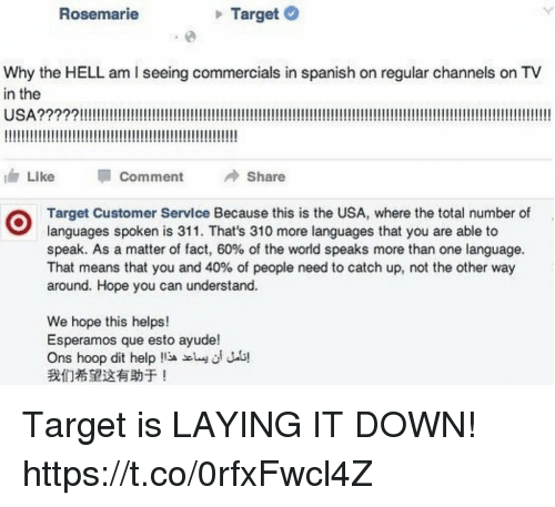Funny, Spanish, and Target: Rosemarie  Target  Why the HELL am I seeing commercials in spanish on regular channels on TV  in the  1, Like Comment Share  Target Customer Service Because this is the USA, where the total number of  languages spoken is 311. That's 310 more languages that you are able to  speak. As a matter of fact, 60% of the world speaks more than one language.  That means that you and 40% of people need to catch up, not the other way  around. Hope you can understand.  We hope this helps!  Esperamos que esto ayude!  Ons hoop dit help  我们希望这有助于! Target is LAYING IT DOWN! https://t.co/0rfxFwcl4Z