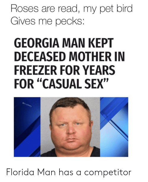 """Florida Man, Sex, and Florida: Roses are read, my pet bird  Gives me pecks:  GEORGIA MAN KEPT  DECEASED MOTHER IN  FREEZER FOR YEARS  FOR """"CASUAL SEX""""  @m.ockery Florida Man has a competitor"""