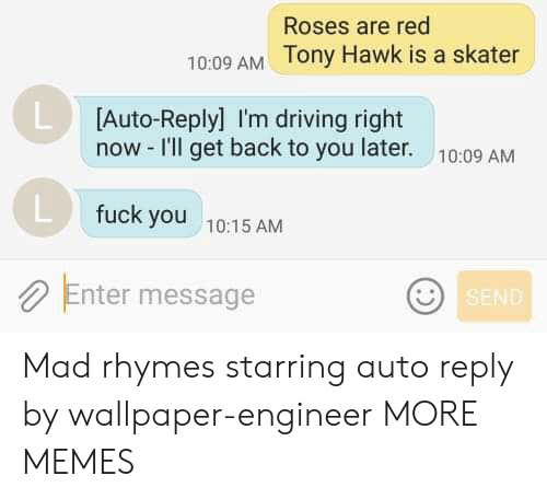 Dank, Driving, and Fuck You: Roses are red  10:09 AM Tony Hawk is a skater  L Auto-Replyl I'm driving right  now -I'll get back to you later.  10:09 AM  fuck you  10:15 AM  Enter message  SEND Mad rhymes starring auto reply by wallpaper-engineer MORE MEMES