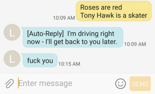 Driving, Fuck You, and Tony Hawk: Roses are red  10:09 AM Tony Hawk is a skater  L Auto-Reply] I'm driving right  now -I'll get back to you later.  10:09 AM  fuck you  10:15 AM  Enter message  SEND