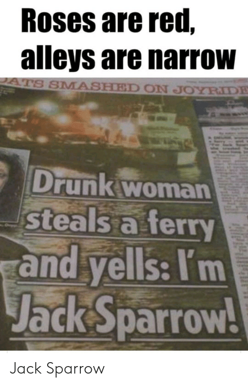 Drunk, Red, and Jack Sparrow: Roses are red,  alleys are narrow  ATS SMASHED ON JOYRIDE  Drunk woman  steals a ferry  and yells: I'm  Jack Sparrow! Jack Sparrow