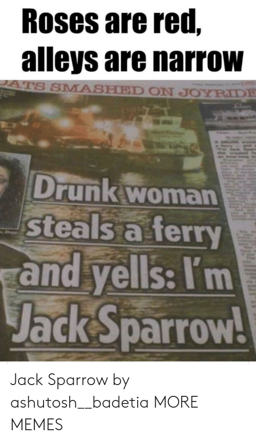 Dank, Drunk, and Memes: Roses are red,  alleys are narrow  ATS SMASHED ON JOYRIDE  Drunk woman  steals a ferry  and yells: I'm  Jack Sparrow! Jack Sparrow by ashutosh__badetia MORE MEMES