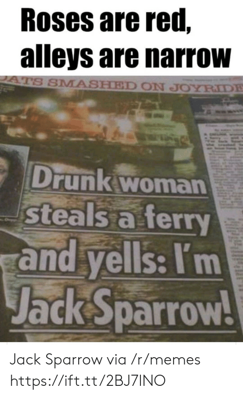 Drunk, Memes, and Red: Roses are red,  alleys are narrow  ATS SMASHED ON JOYRIDE  Drunk woman  steals a ferry  and yells: I'm  Jack Sparrow! Jack Sparrow via /r/memes https://ift.tt/2BJ7lNO
