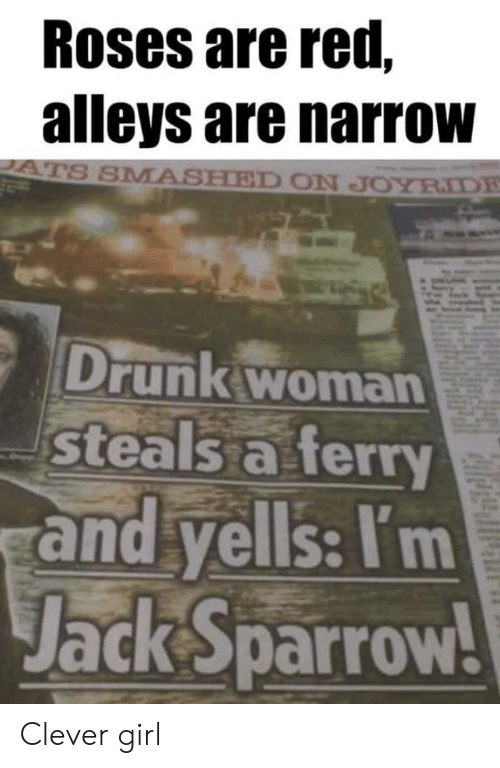 Drunk, Girl, and Red: Roses are red,  alleys are narrow  S SMASHED ON JOYRIDE  Drunk woman  steals a ferry  and yells: I'm  Jack sparrow Clever girl