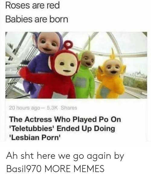lesbian porn: Roses are red  Babies are born  20 hours ago-5.3K Shares  The Actress Who Played Po On  Teletubbies' Ended Up Doing  'Lesbian Porn' Ah sht here we go again by Basil970 MORE MEMES