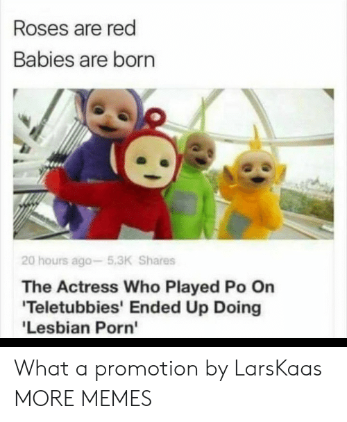 lesbian porn: Roses are red  Babies are born  20 hours ago-5.3K Shares  The Actress Who Played Po On  'Teletubbies' Ended Up Doing  'Lesbian Porn' What a promotion by LarsKaas MORE MEMES