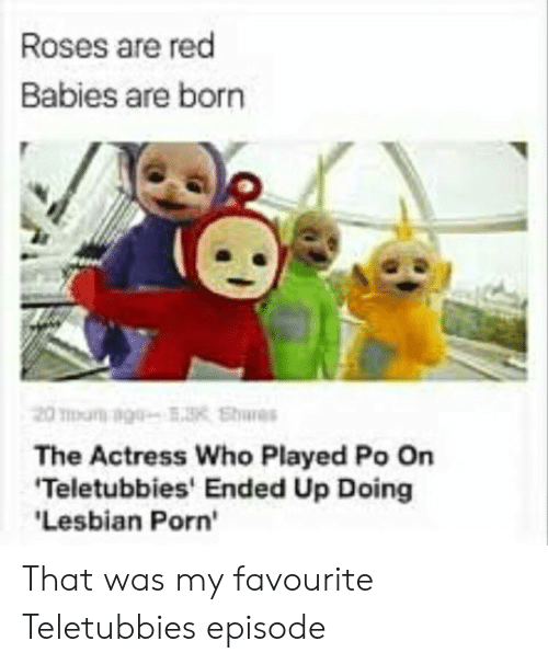 lesbian porn: Roses are red  Babies are born  The Actress Who Played Po On  Teletubbies' Ended Up Doing  Lesbian Porn' That was my favourite Teletubbies episode