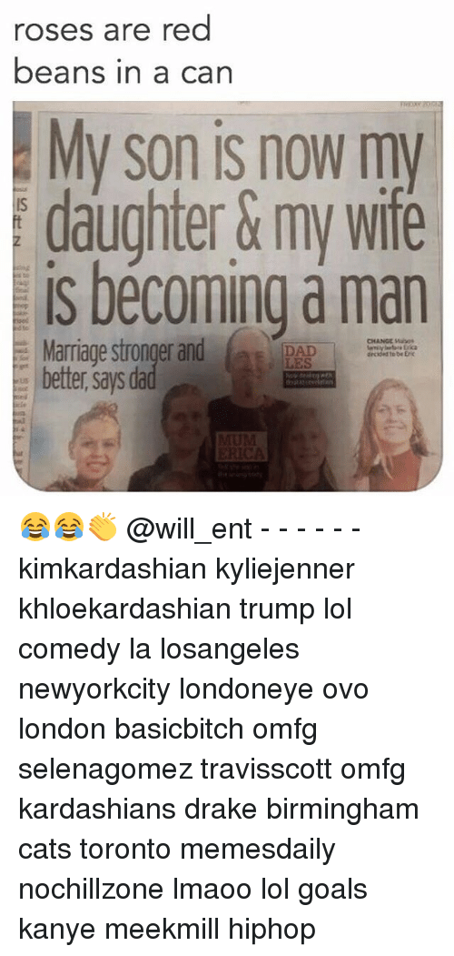 Rose Are Red: roses are red  beans in a can  My son is now my  daughter &my wife  is becoming a man  e Marriage stronger and  DAD  LES  CHANGE  better says dad 😂😂👏 @will_ent - - - - - - kimkardashian kyliejenner khloekardashian trump lol comedy la losangeles newyorkcity londoneye ovo london basicbitch omfg selenagomez travisscott omfg kardashians drake birmingham cats toronto memesdaily nochillzone lmaoo lol goals kanye meekmill hiphop