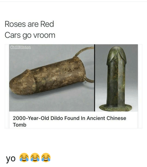 Dildo, Funny, and Roses Are Red: Roses are Red  Cars go vroom  Chill Blinton  2000-Year-old Dildo Found In Ancient Chinese  Tomb yo 😂😂😂