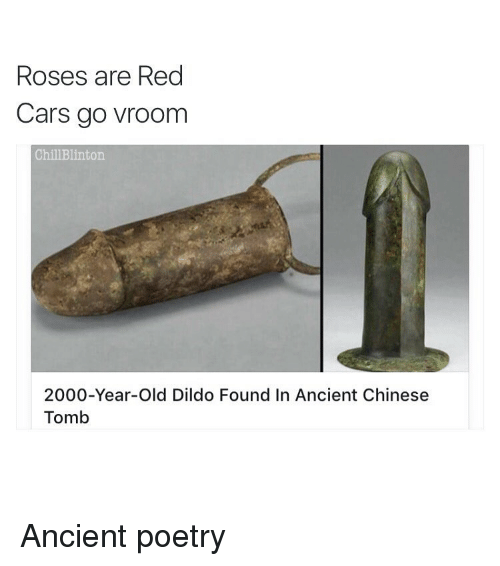 Dildo, Memes, and 🤖: Roses are Red  Cars go vroom  Chill Blinton.  2000-Year-old Dildo Found In Ancient Chinese  Tomb Ancient poetry