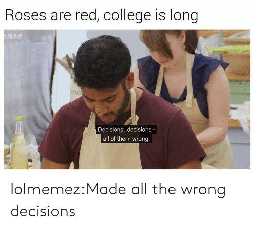 Decisions Decisions: Roses are red, college is long  Decisions, decisions -  all of them wrong. lolmemez:Made all the wrong decisions