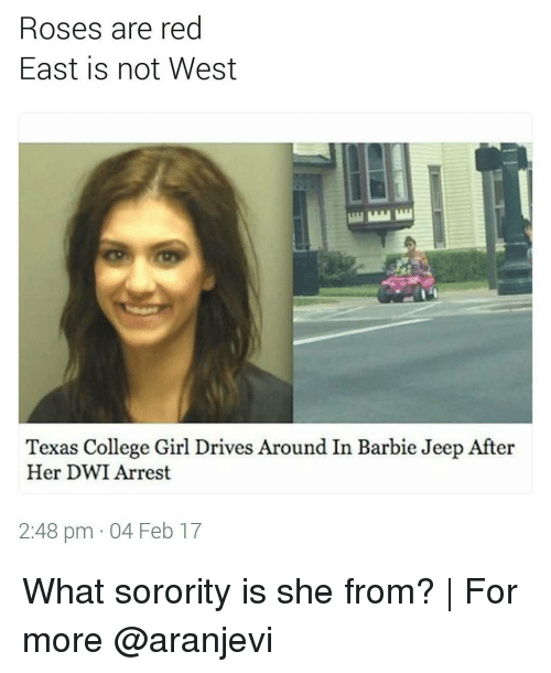 Rose Are Red: Roses are red  East is not West  Texas College Girl Drives Around In Barbie Jeep After  Her DWI Arrest  2:48 pm 04 Feb 17 What sorority is she from? | For more @aranjevi
