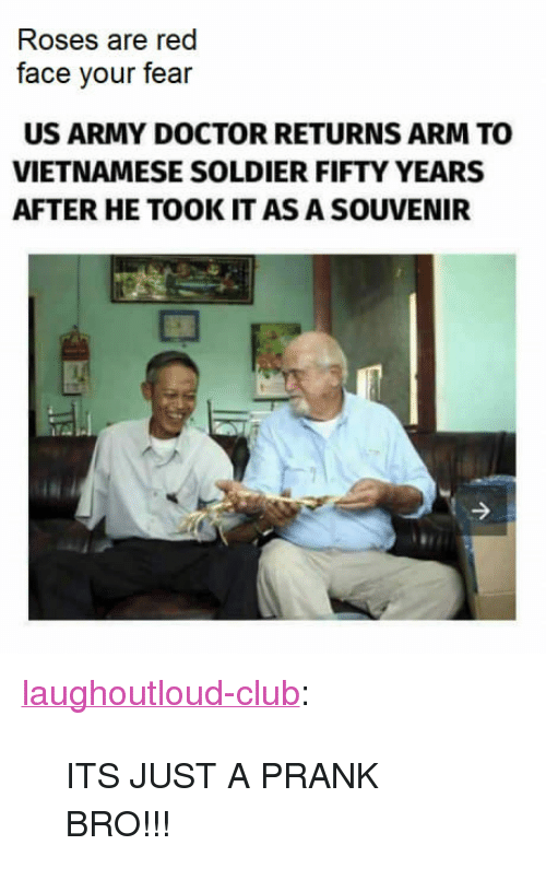 """Club, Doctor, and Prank: Roses are red  face your fear  US ARMY DOCTOR RETURNS ARM TO  VIETNAMESE SOLDIER FIFTY YEARS  AFTER HE TOOK IT AS A SOUVENIR <p><a href=""""http://laughoutloud-club.tumblr.com/post/163947990649/its-just-a-prank-bro"""" class=""""tumblr_blog"""">laughoutloud-club</a>:</p>  <blockquote><p>ITS JUST A PRANK BRO!!!</p></blockquote>"""