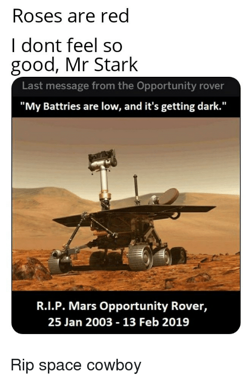"""Good, Mars, and Opportunity: Roses are red  I dont feel so  good, Mr Stark  Last message from the Opportunity rover  """"My Battries are low, and it's getting dark.""""  R.I.P. Mars Opportunity Rover,  25 Jan 2003 - 13 Feb 2019 Rip space cowboy"""