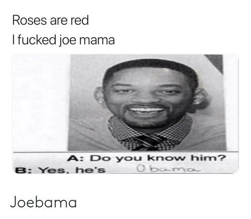 Reddit, Yes, and Red: Roses are red  I fucked joe mama  A: Do you know him?  O boma  B: Yes. he's Joebama