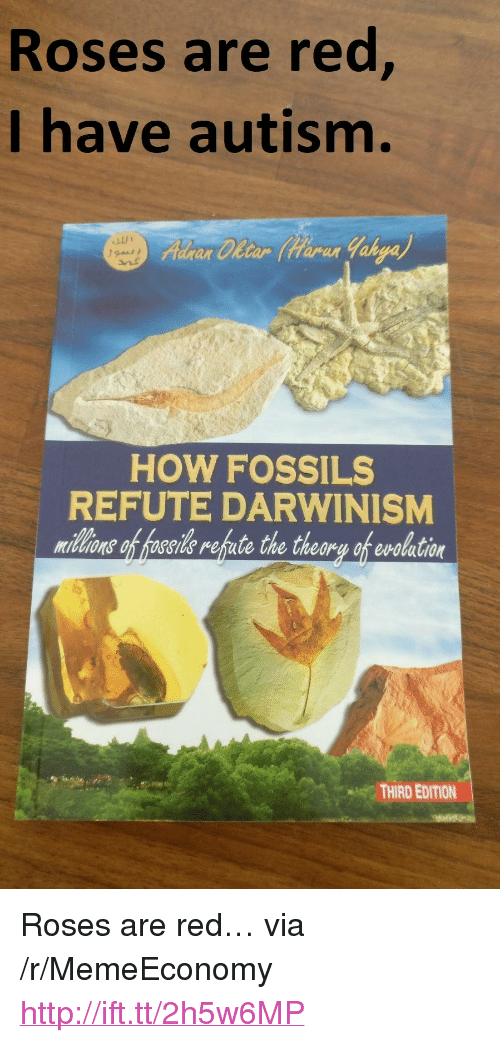 "Autism, Http, and How: Roses are red  I have autism.  ar Cletar tarar  HOW FOSSILS  REFUTE DARWINISM  midlons of hoseide refute the theory of evolation  THIRD EDITION <p>Roses are red&hellip; via /r/MemeEconomy <a href=""http://ift.tt/2h5w6MP"">http://ift.tt/2h5w6MP</a></p>"