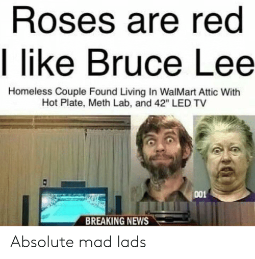 "Homeless, News, and Walmart: Roses are red  I like Bruce Lee  Homeless Couple Found Living In WalMart Attic With  Hot Plate, Meth Lab, and 42"" LED TV  001  BREAKING NEWS Absolute mad lads"