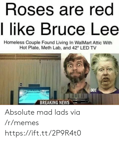 "Homeless, Memes, and News: Roses are red  I like Bruce Lee  Homeless Couple Found Living In WalMart Attic With  Hot Plate, Meth Lab, and 42"" LED TV  001  BREAKING NEWS Absolute mad lads via /r/memes https://ift.tt/2P9R4t0"