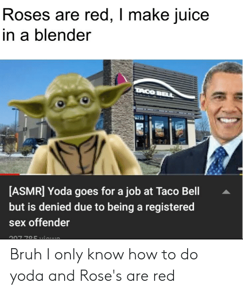 Bruh, Juice, and Sex: Roses are red, I make juice  in a blender  DACO BELL  [ASMR] Yoda goes for a job at Taco Bell  but is denied due to being a registered  sex offender  007 795aun Bruh I only know how to do yoda and Rose's are red