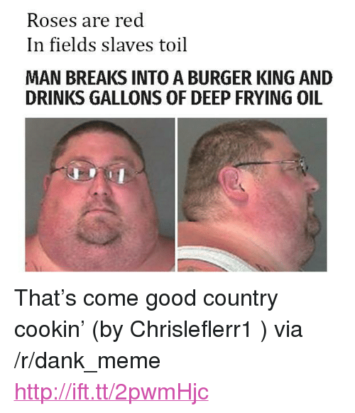 "Deep Frying: Roses are red  In fields slaves toil  MAN BREAKS INTO A BURGER KING AND  DRINKS GALLONS OF DEEP FRYING OIL <p>That&rsquo;s come good country cookin&rsquo; (by Chrisleflerr1 ) via /r/dank_meme <a href=""http://ift.tt/2pwmHjc"">http://ift.tt/2pwmHjc</a></p>"