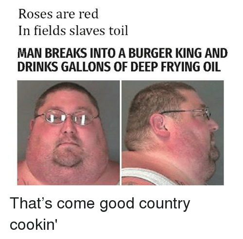 Deep Frying: Roses are red  In fields slaves toil  MAN BREAKS INTO A BURGER KING AND  DRINKS GALLONS OF DEEP FRYING OIL <p>That&rsquo;s come good country cookin'</p>