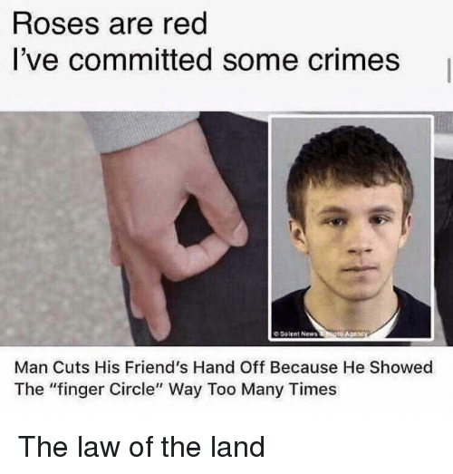"""Friends, Red, and Roses: Roses are red  I've committed some crimes  O Solent New  Man Cuts His Friend's Hand Off Because He Showed  The """"finger Circle"""" Way Too Many Times The law of the land"""