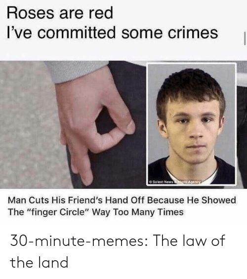 """too many times: Roses are red  I've committed some crimes  O Solent New  Man Cuts His Friend's Hand Off Because He Showed  The """"finger Circle"""" Way Too Many Times 30-minute-memes:  The law of the land"""