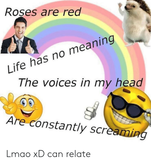 Head, Life, and Lmao: Roses are red  Life has no meaning  The voices in my head  Are constantly screaming Lmao xD can relate