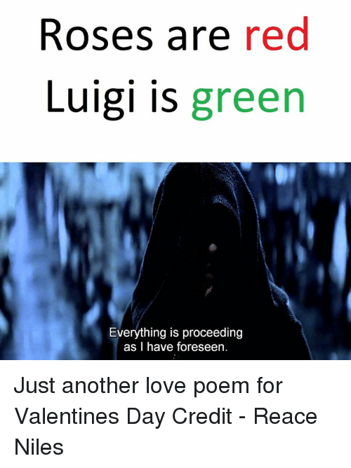 Star Wars, Luigi, and Nile: Roses are red  Luigi is  green  Everything is proceeding  as I have foreseen Just another love poem for Valentines Day  Credit - Reace Niles