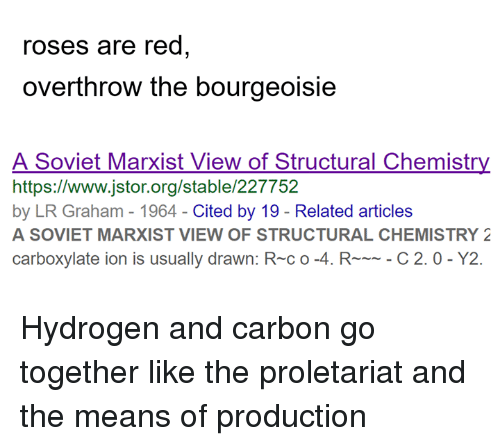 Sassy Socialast: roses are red  overthrow the bourgeoisie  A Soviet Marxist View of Structural Chemistry  https://www.jstor.org/stable/227752  by LR Graham - 1964-Cited by 19 - Related articles  A SOVIET MARXIST VIEW OF STRUCTURAL CHEMISTRY 2  carboxylate ion is usually drawn: R-c o-4. RC 2.0- Y2. Hydrogen and carbon go together like the proletariat and the means of production