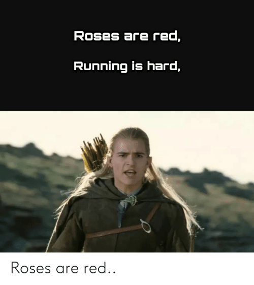 Lord of the Rings, Running, and Red: Roses are red,  Running is hard, Roses are red..