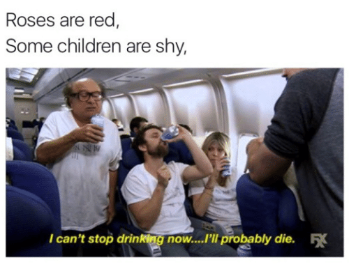 """Children, Drinking, and Memes: Roses are red  Some children are shy,  I can't stop drinking now...""""ll probably die."""