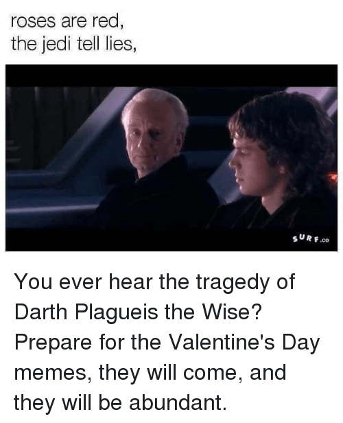 Valentines Day Meme: roses are red  the jedi te  lies,  SURF You ever hear the tragedy of Darth Plagueis the Wise?  Prepare for the Valentine's Day memes, they will come, and they will be abundant.