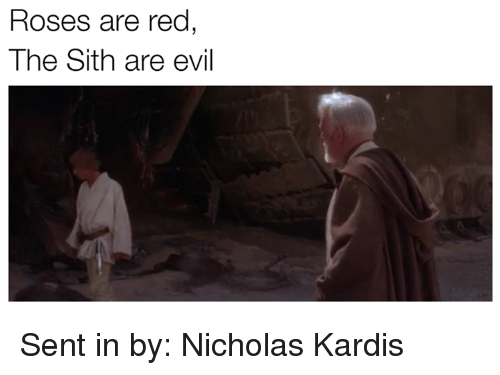 Rose Are Red: Roses are red  The Sith are evil Sent in by: Nicholas Kardis