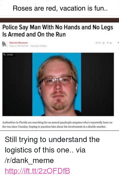 """Dank, Meme, and Police: Roses are red, vacation is fun..  Police Say Man With No Hands and No Legs  Is Armed and On the Run  Gabrielle斷estone  Authorities in Florida are searching for an armed quadruple amputee who's reportedly been on  the run since Tuesday, hoping to question him about his involvement in a double murder. <p>Still trying to understand the logistics of this one.. via /r/dank_meme <a href=""""http://ift.tt/2zOFDfB"""">http://ift.tt/2zOFDfB</a></p>"""
