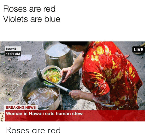 News, Reddit, and Blue: Roses are red  Violets are blue  Hawaii  LIVE  11:21 AM  BREAKING NEWS  Woman in Hawaii eats human stew Roses are red