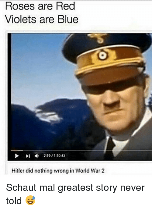 Hitlerism: Roses are Red  Violets are Blue  Hitler did nothing wrong in World War 2 Schaut mal greatest story never told 😅