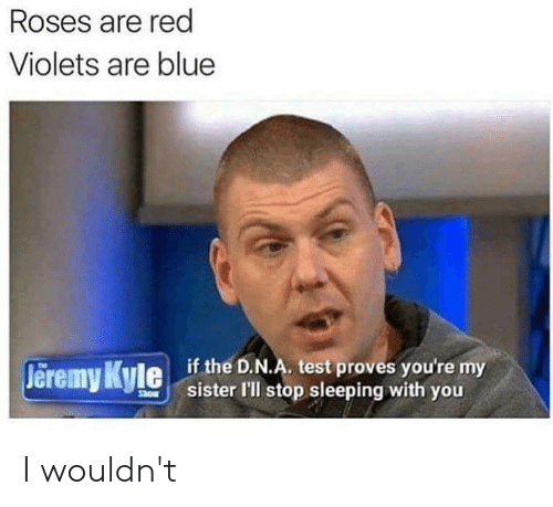 Blue, Test, and Sleeping: Roses are red  Violets are blue  if the D.N.A. test proves you're my  sister l'll stop sleeping with you  Jeremy Kyle  Show I wouldn't